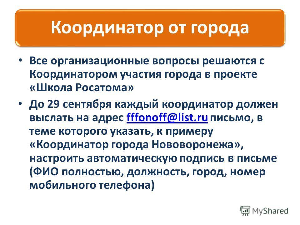 Координатор от города Все организационные вопросы решаются с Координатором участия города в проекте «Школа Росатома» До 29 сентября каждый координатор должен выслать на адрес fffonoff@list.ru письмо, в теме которого указать, к примеру «Координатор го