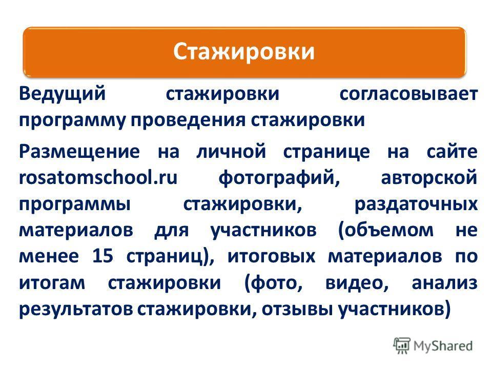 Стажировки Ведущий стажировки согласовывает программу проведения стажировки Размещение на личной странице на сайте rosatomschool.ru фотографий, авторской программы стажировки, раздаточных материалов для участников (объемом не менее 15 страниц), итого