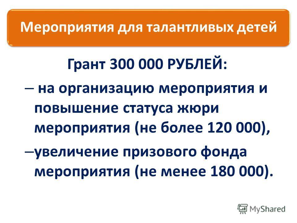 Грант 300 000 РУБЛЕЙ: – на организацию мероприятия и повышение статуса жюри мероприятия (не более 120 000), – увеличение призового фонда мероприятия (не менее 180 000). Мероприятия для талантливых детей