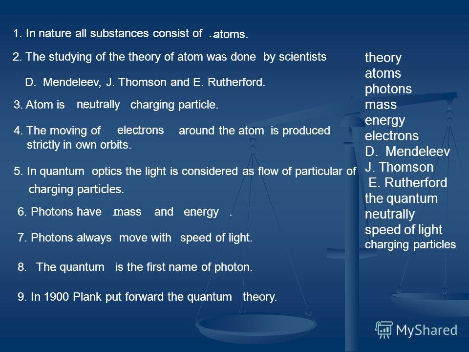 theory atoms photons mass energy electrons D. Mendeleev J. Thomson E. Rutherford the quantum neutrally speed of light charging particles 1. In nature all substances consist of... 2. The studying of the theory of atom was done by scientists atoms. D.