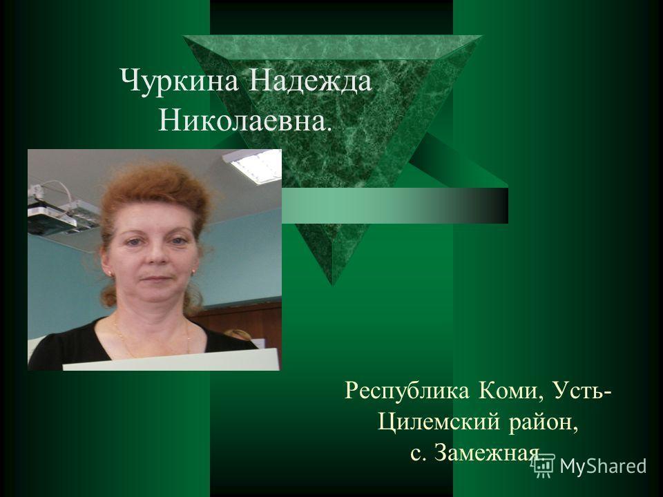 Республика Коми, Усть- Цилемский район, с. Замежная. Чуркина Надежда Николаевна.