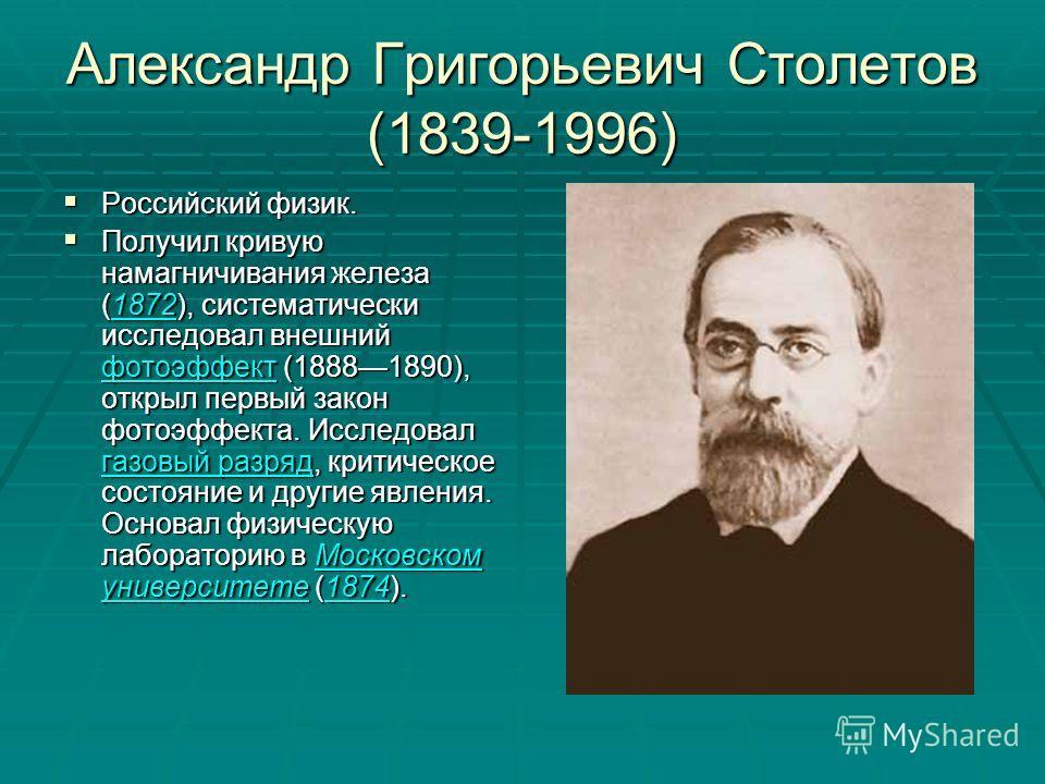 Александр Григорьевич Столетов (1839-1996) Российский физик. Российский физик. Получил кривую намагничивания железа (1872), систематически исследовал внешний фотоэффект (18881890), открыл первый закон фотоэффекта. Исследовал газовый разряд, критическ