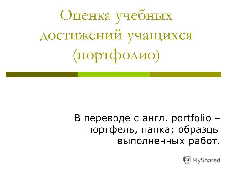 Оценка учебных достижений учащихся (портфолио) В переводе с англ. portfolio – портфель, папка; образцы выполненных работ.