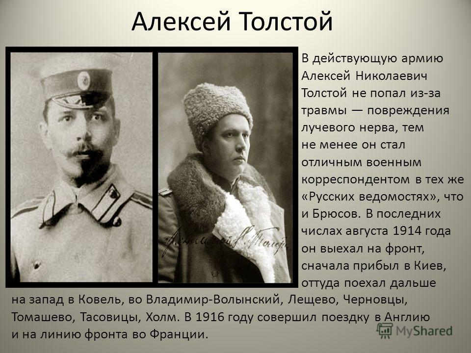Алексей Толстой В действующую армию Алексей Николаевич Толстой не попал из-за травмы повреждения лучевого нерва, тем не менее он стал отличным военным корреспондентом в тех же «Русских ведомостях», что и Брюсов. В последних числах августа 1914 года о