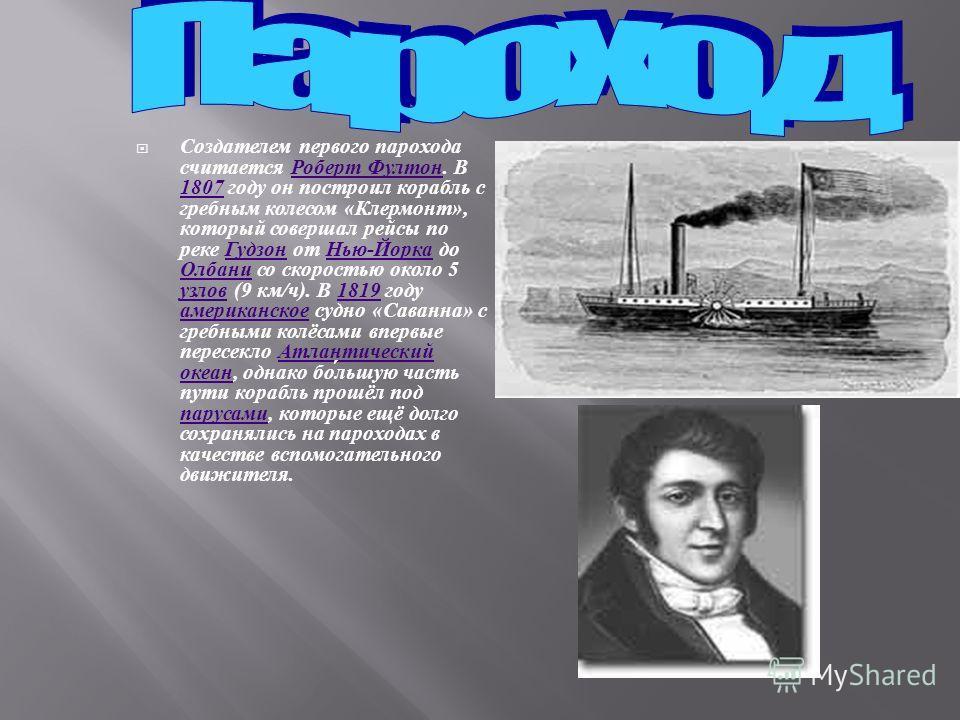 Создателем первого парохода считается Роберт Фултон. В 1807 году он построил корабль с гребным колесом « Клермонт », который совершал рейсы по реке Гудзон от Нью - Йорка до Олбани со скоростью около 5 узлов (9 км / ч ). В 1819 году американское судно