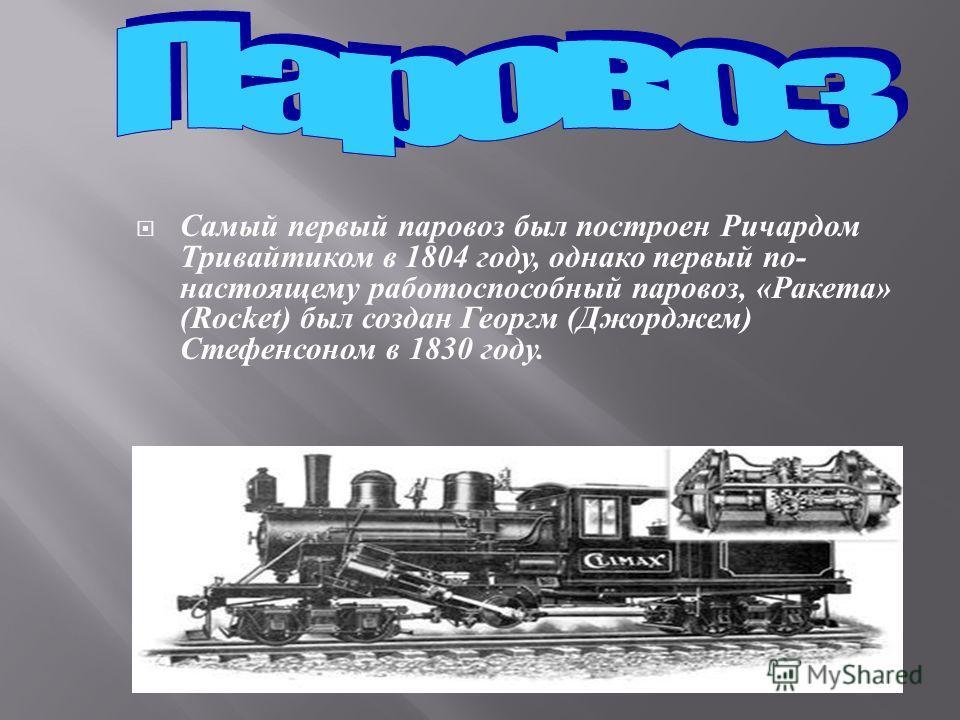 Самый первый паровоз был построен Ричардом Тривайтиком в 1804 году, однако первый по - настоящему работоспособный паровоз, « Ракета » (Rocket) был создан Георгм ( Джорджем ) Стефенсоном в 1830 году.