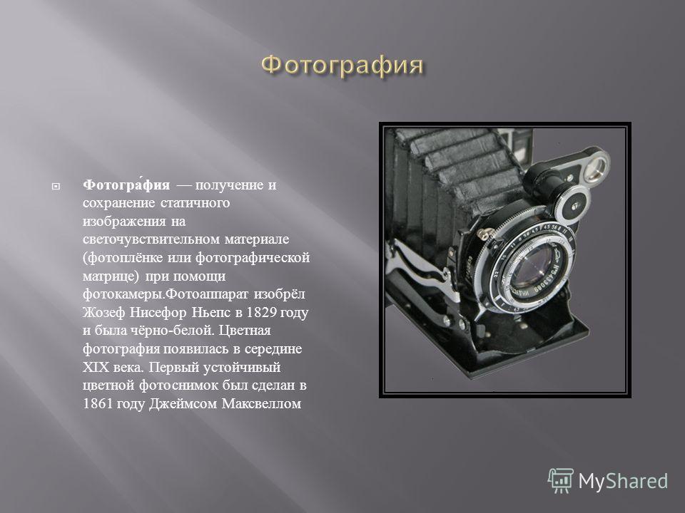 Фотография получение и сохранение статичного изображения на светочувствительном материале ( фотоплёнке или фотографической матрице ) при помощи фотокамеры. Фотоаппарат изобрёл Жозеф Нисефор Ньепс в 1829 году и была чёрно - белой. Цветная фотография п
