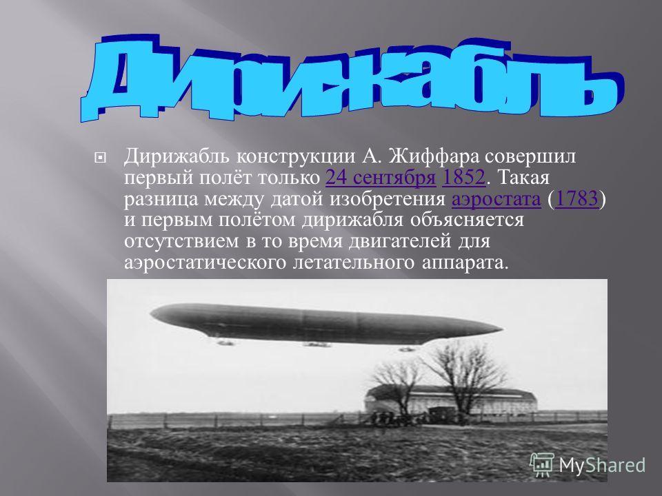 Дирижабль конструкции А. Жиффара совершил первый полёт только 24 сентября 1852. Такая разница между датой изобретения аэростата (1783) и первым полётом дирижабля объясняется отсутствием в то время двигателей для аэростатического летательного аппарата