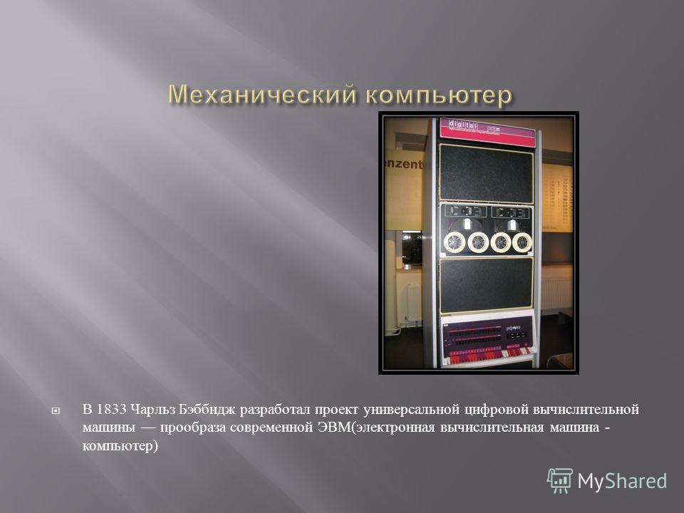В 1833 Чарльз Бэббидж разработал проект универсальной цифровой вычислительной машины прообраза современной ЭВМ ( электронная вычислительная машина - компьютер )