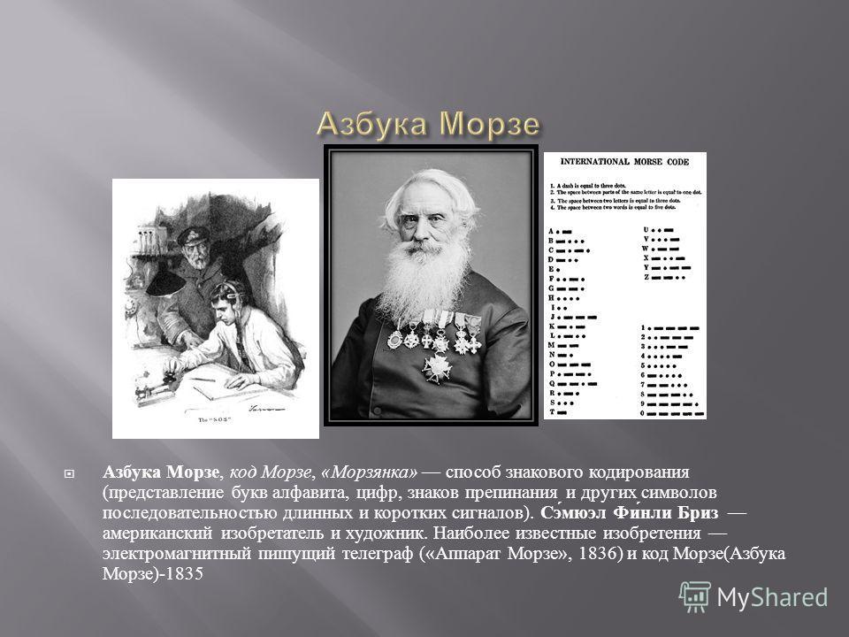 Азбука Морзе, код Морзе, « Морзянка » способ знакового кодирования ( представление букв алфавита, цифр, знаков препинания и других символов последовательностью длинных и коротких сигналов ). Сэмюэл Финли Бриз американский изобретатель и художник. Наи