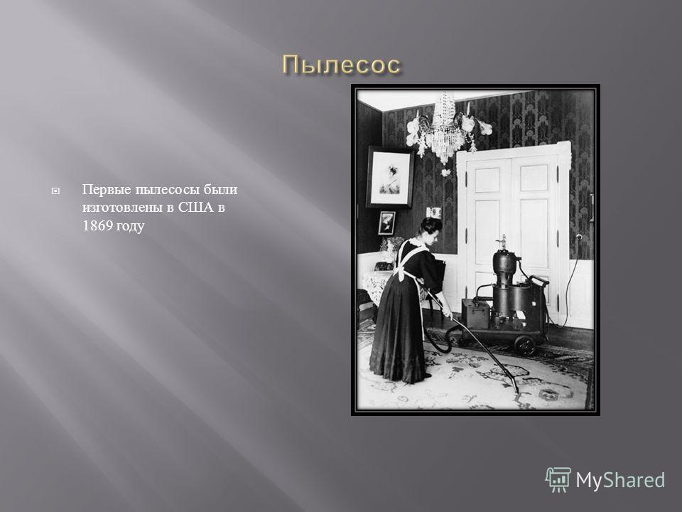 Первые пылесосы были изготовлены в США в 1869 году