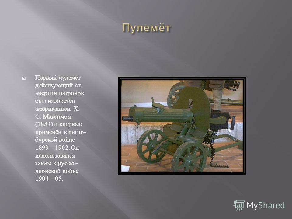Первый пулемёт действующий от энергии патронов был изобретён американцем X. С. Максимом (1883) и впервые применён в англо - бурской войне 18991902. Он использовался также в русско - японской войне 190405.