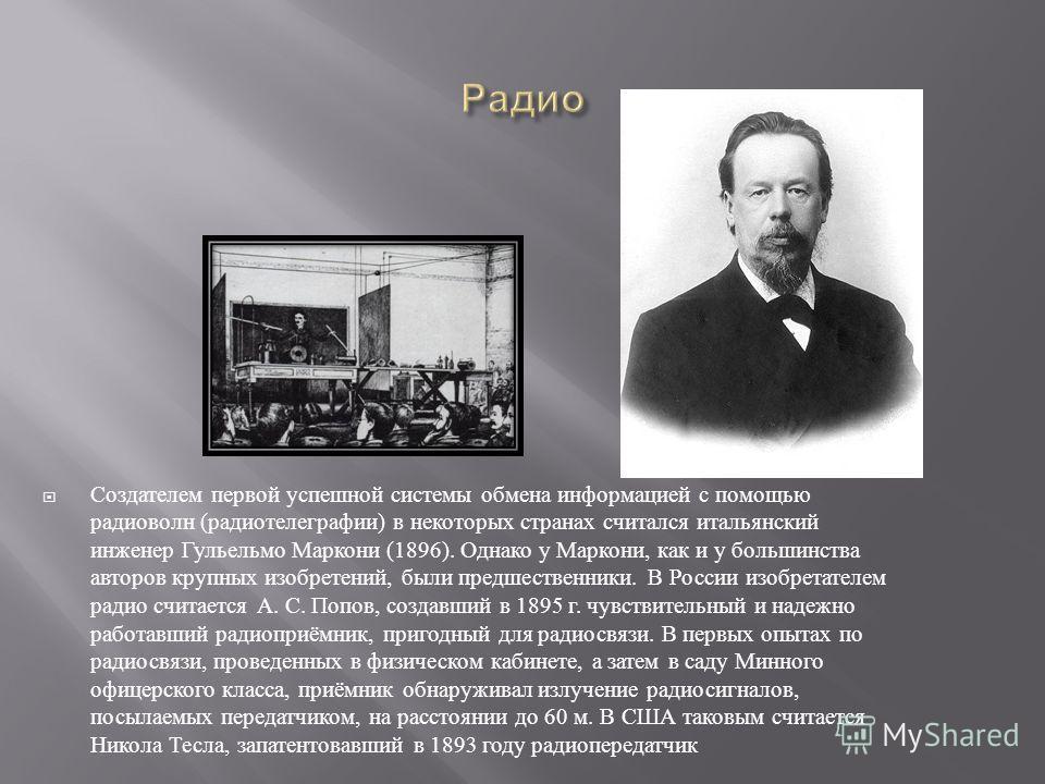 Создателем первой успешной системы обмена информацией с помощью радиоволн ( радиотелеграфии ) в некоторых странах считался итальянский инженер Гульельмо Маркони (1896). Однако у Маркони, как и у большинства авторов крупных изобретений, были предшеств