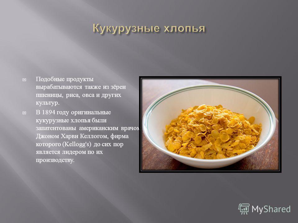 Подобные продукты вырабатываются также из зёрен пшеницы, риса, овса и других культур. В 1894 году оригинальные кукурузные хлопья были запатентованы американским врачом Джоном Харви Келлогом, фирма которого (Kellogg's) до сих пор является лидером по и
