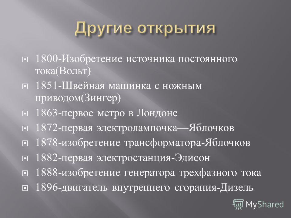 1800- Изобретение источника постоянного тока ( Вольт ) 1851- Швейная машинка с ножным приводом ( Зингер ) 1863- первое метро в Лондоне 1872- первая электролампочка Яблочков 1878- изобретение трансформатора - Яблочков 1882- первая электростанция - Эди