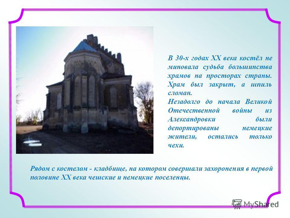 В 30-х годах ХХ века костёл не миновала судьба большинства храмов на просторах страны. Храм был закрыт, а шпиль сломан. Незадолго до начала Великой Отечественной войны из Александровки были депортированы немецкие жители, остались только чехи. Рядом с