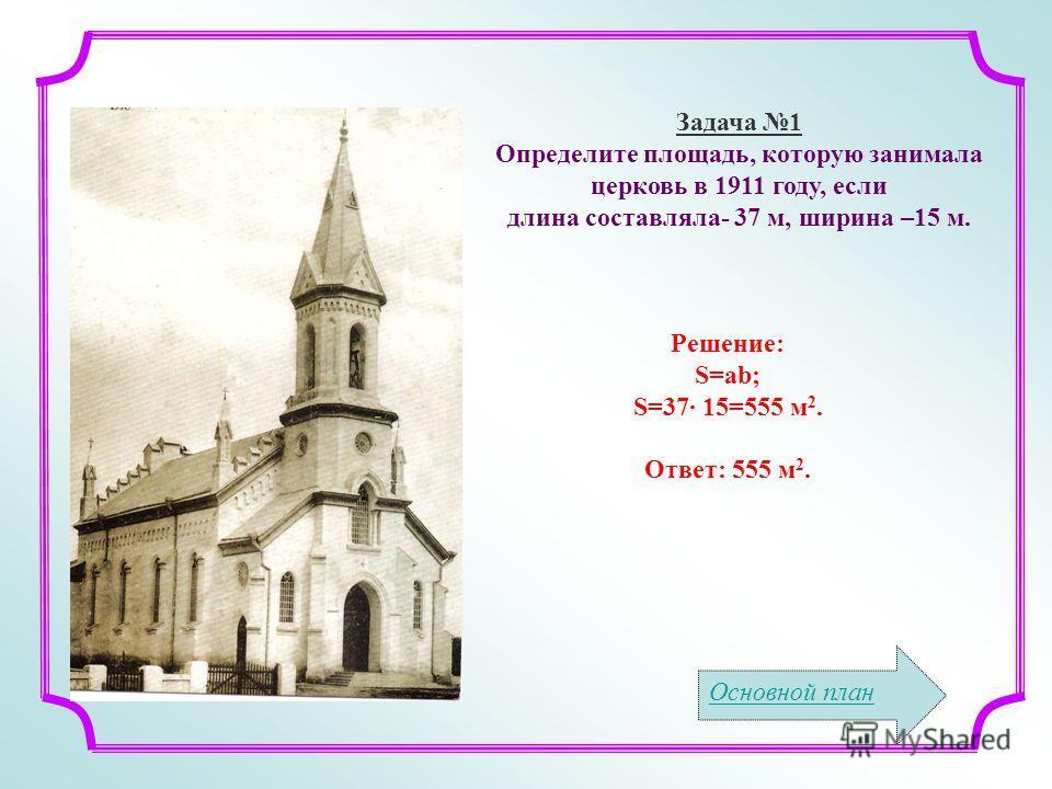 Основной план Рядом с Задача 1 Определите площадь, которую занимала церковь в 1911 году, если длина составляла- 37 м, ширина –15 м. Решение: S=ab; S=37 15=555 м 2. Ответ: 555 м 2.