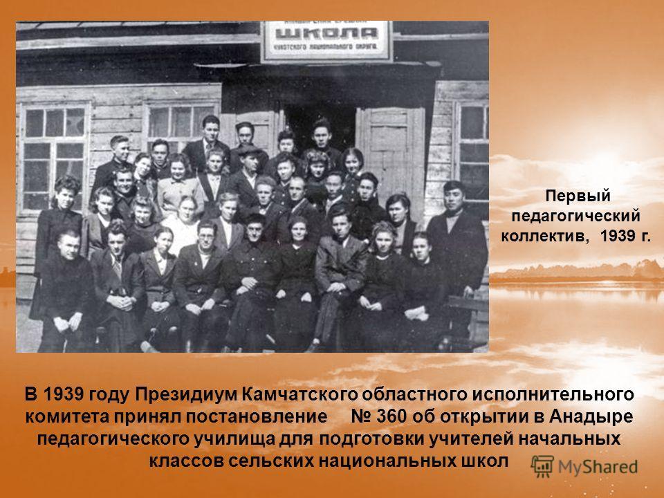 В 1939 году Президиум Камчатского областного исполнительного комитета принял постановление 360 об открытии в Анадыре педагогического училища для подготовки учителей начальных классов сельских национальных школ Первый педагогический коллектив, 1939 г.