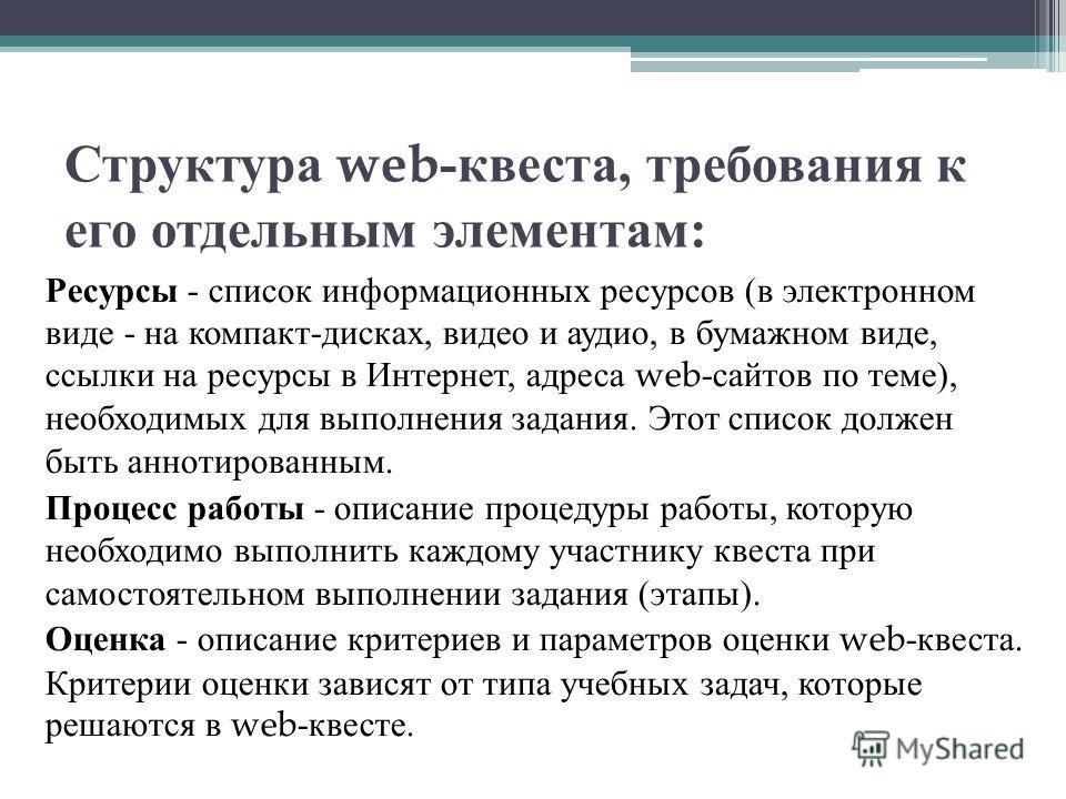 Структура web- квеста, требования к его отдельным элементам : Ресурсы - список информационных ресурсов ( в электронном виде - на компакт - дисках, видео и аудио, в бумажном виде, ссылки на ресурсы в Интернет, адреса web- сайтов по теме ), необходимых