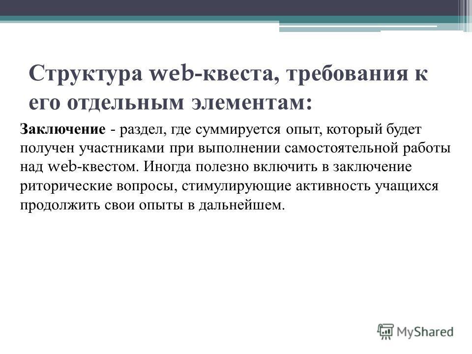 Структура web- квеста, требования к его отдельным элементам : Заключение - раздел, где суммируется опыт, который будет получен участниками при выполнении самостоятельной работы над web- квестом. Иногда полезно включить в заключение риторические вопро