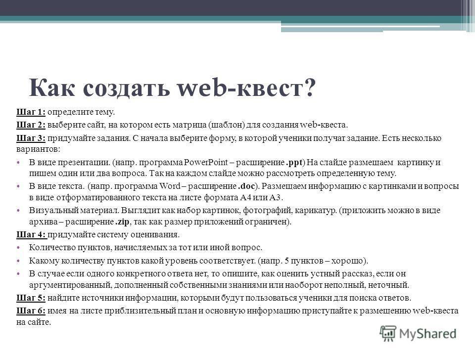 Как создать web- квест ? Шаг 1: определите тему. Шаг 2: выберите сайт, на котором есть матрица ( шаблон ) для создания web- квеста. Шаг 3: придумайте задания. С начала выберите форму, в которой ученики получат задание. Есть несколько вариантов : В ви