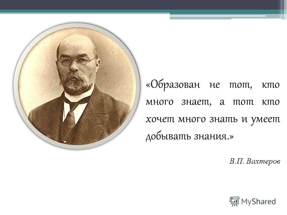 «Образован не тот, кто много знает, а тот кто хочет много знать и умеет добывать знания.» В. П. Вахтеров