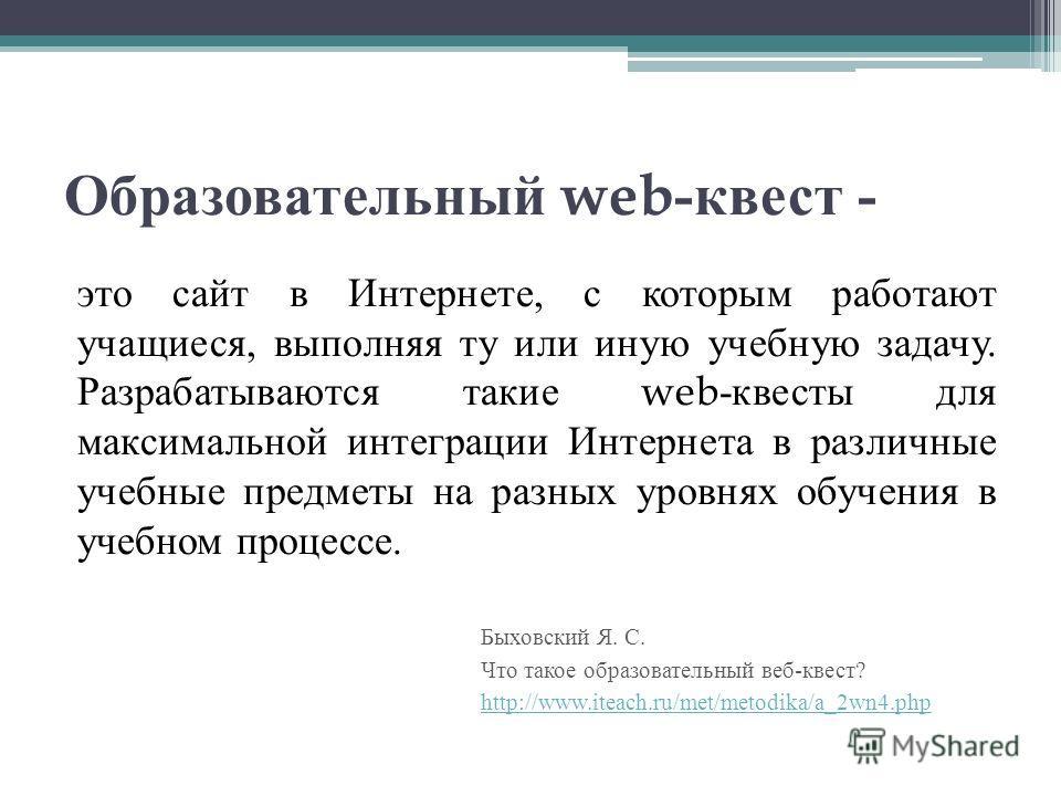 Образовательный web- квест - это сайт в Интернете, с которым работают учащиеся, выполняя ту или иную учебную задачу. Разрабатываются такие web- квесты для максимальной интеграции Интернета в различные учебные предметы на разных уровнях обучения в уче