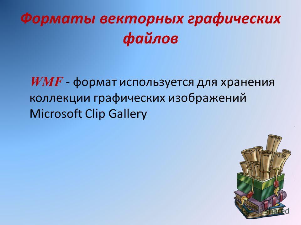 Форматы векторных графических файлов WMF - формат используется для хранения коллекции графических изображений Microsoft Clip Gallery