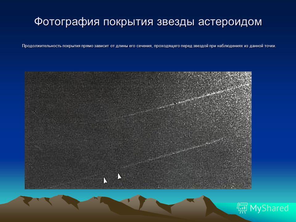 Фотография покрытия звезды астероидом Продолжительность покрытия прямо зависит от длины его сечения, проходящего перед звездой при наблюдениях из данной точки. Фотография покрытия звезды астероидом Продолжительность покрытия прямо зависит от длины ег