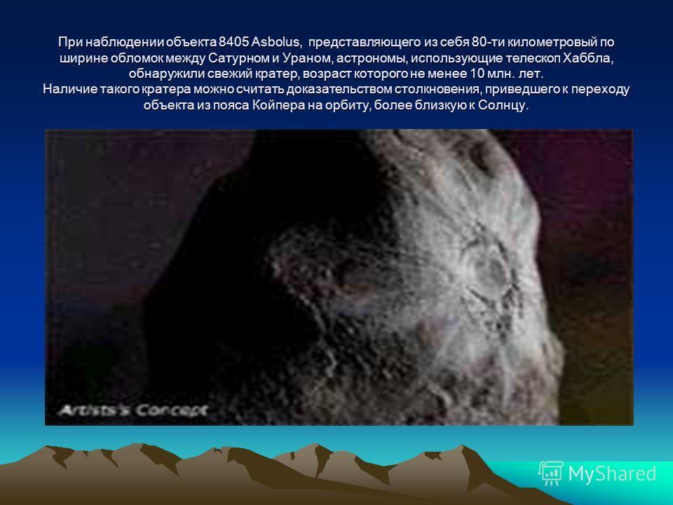 При наблюдении объекта 8405 Asbolus, представляющего из себя 80-ти километровый по ширине обломок между Сатурном и Ураном, астрономы, использующие телескоп Хаббла, обнаружили свежий кратер, возраст которого не менее 10 млн. лет. Наличие такого кратер