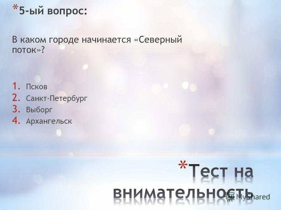 * 5-ый вопрос: В каком городе начинается «Северный поток»? 1. Псков 2. Санкт-Петербург 3. Выборг 4. Архангельск