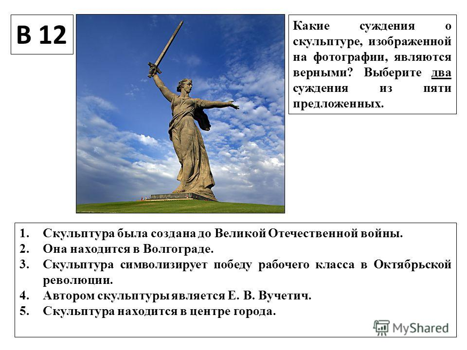 В 12 Какие суждения о скульптуре, изображенной на фотографии, являются верными? Выберите два суждения из пяти предложенных. 1. Скульптура была создана до Великой Отечественной войны. 2. Она находится в Волгограде. 3. Скульптура символизирует победу р