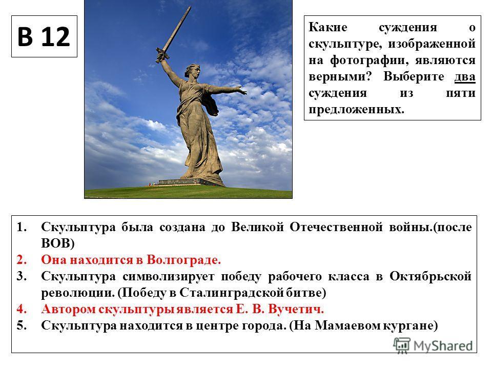 В 12 Какие суждения о скульптуре, изображенной на фотографии, являются верными? Выберите два суждения из пяти предложенных. 1. Скульптура была создана до Великой Отечественной войны.(после ВОВ) 2. Она находится в Волгограде. 3. Скульптура символизиру