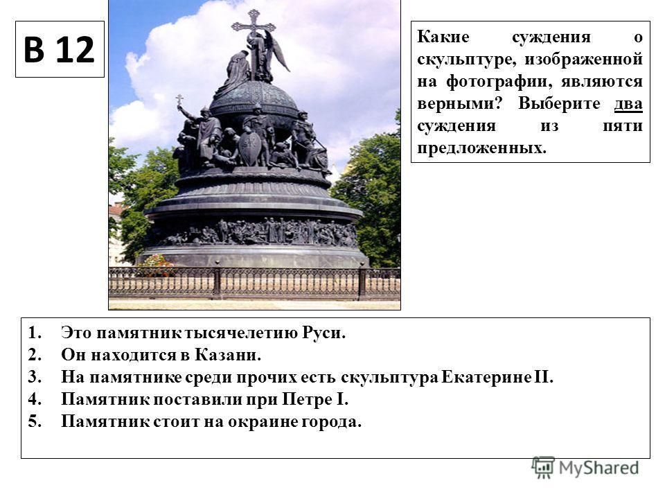 В 12 Какие суждения о скульптуре, изображенной на фотографии, являются верными? Выберите два суждения из пяти предложенных. 1. Это памятник тысячелетию Руси. 2. Он находится в Казани. 3. На памятнике среди прочих есть скульптура Екатерине II. 4. Памя