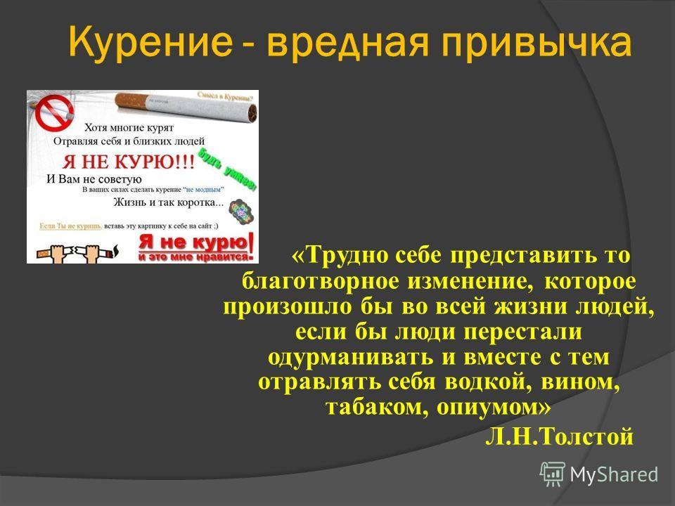 Курение - вредная привычка «Трудно себе представить то благотворное изменение, которое произошло бы во всей жизни людей, если бы люди перестали одурманивать и вместе с тем отравлять себя водкой, вином, табаком, опиумом» Л.Н.Толстой