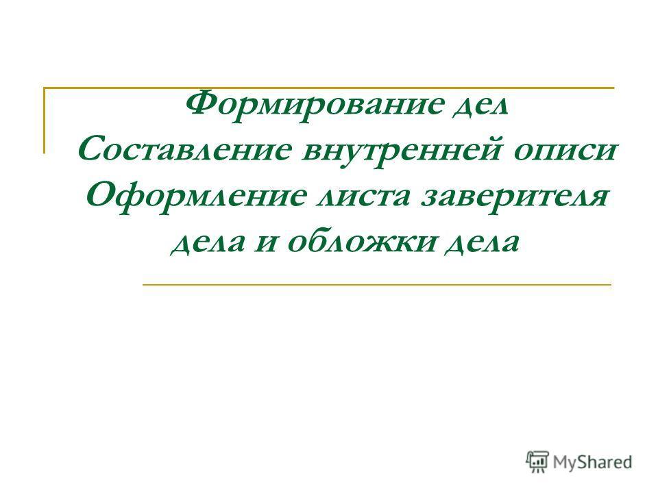 Формирование дел Составление внутренней описи Оформление листа заверителя дела и обложки дела