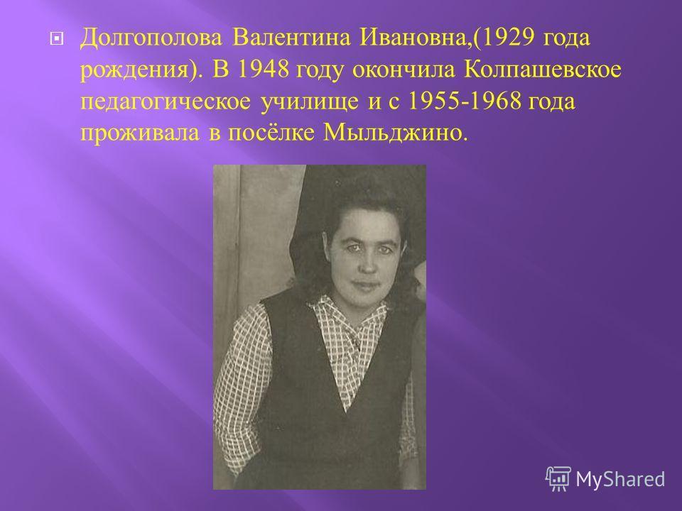 Долгополова Валентина Ивановна,(1929 года рождения ). В 1948 году окончила Колпашевское педагогическое училище и с 1955-1968 года проживала в посёлке Мыльджино.