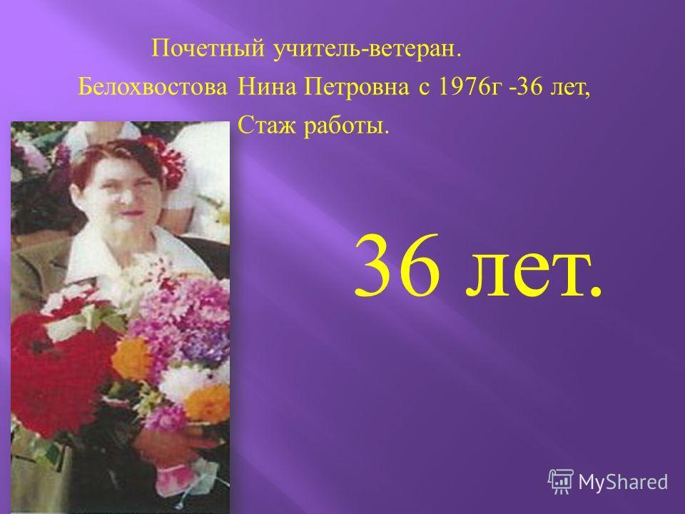 Почетный учитель - ветеран. Белохвостова Нина Петровна с 1976 г -36 лет, Стаж работы. 36 лет.