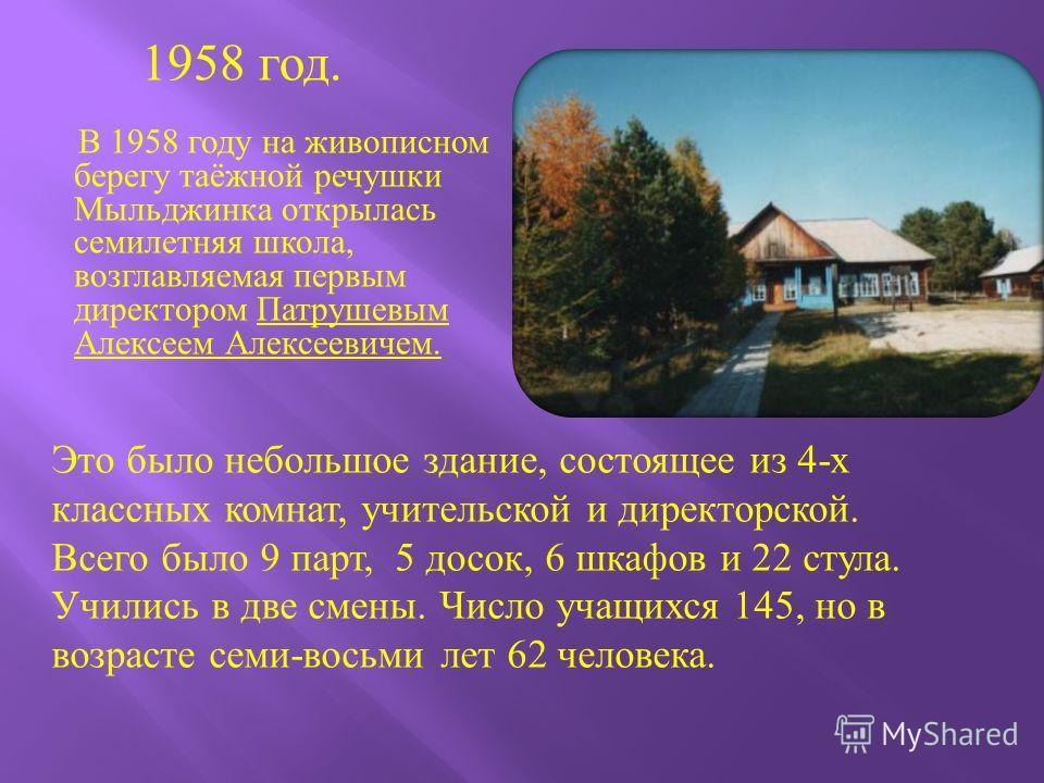 В 1958 году на живописном берегу таёжной речушки Мыльджинка открылась семилетняя школа, возглавляемая первым директором Патрушевым Алексеем Алексеевичем. Это было небольшое здание, состоящее из 4- х классных комнат, учительской и директорской. Всего
