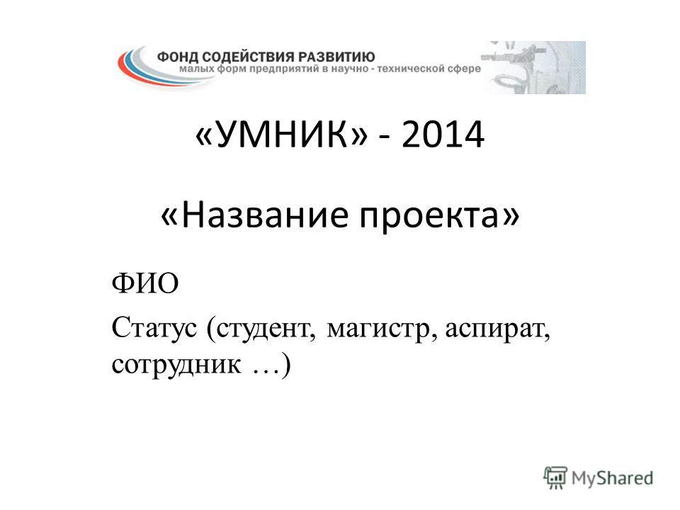 «Название проекта» ФИО Статус (студент, магистр, аспират, сотрудник …) «УМНИК» - 2014