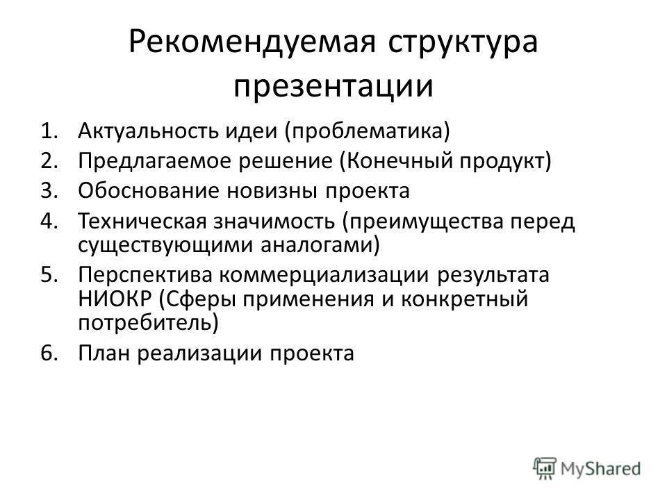 Рекомендуемая структура презентации 1. Актуальность идеи (проблематика) 2. Предлагаемое решение (Конечный продукт) 3. Обоснование новизны проекта 4. Техническая значимость (преимущества перед существующими аналогами) 5. Перспектива коммерциализации р