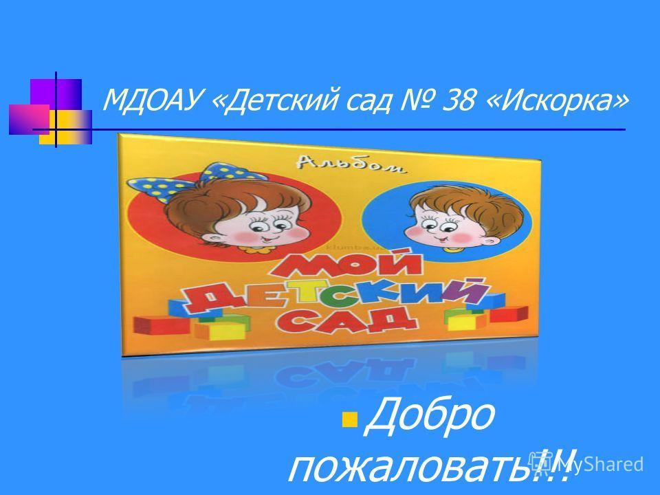 МДОАУ «Детский сад 38 «Искорка» Добро пожаловать!!!