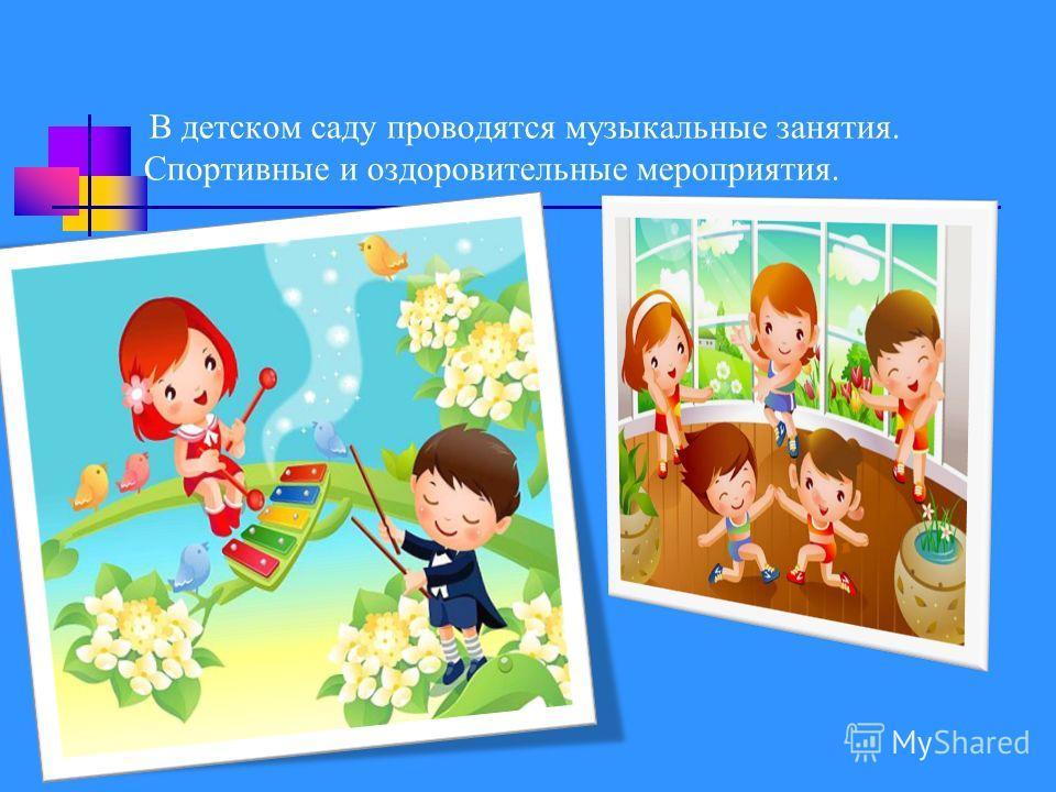 В детском саду проводятся музыкальные занятия. Спортивные и оздоровительные мероприятия.