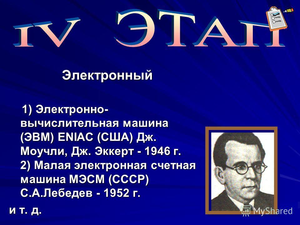 Электронный Электронный 1) Электронно- вычислительная машина (ЭВМ) ENIAC (США) Дж. Моучли, Дж. Эккерт - 1946 г. 2) Малая электронная счетная машина МЭСМ (СССР) С.А.Лебедев - 1952 г. 1) Электронно- вычислительная машина (ЭВМ) ENIAC (США) Дж. Моучли, Д