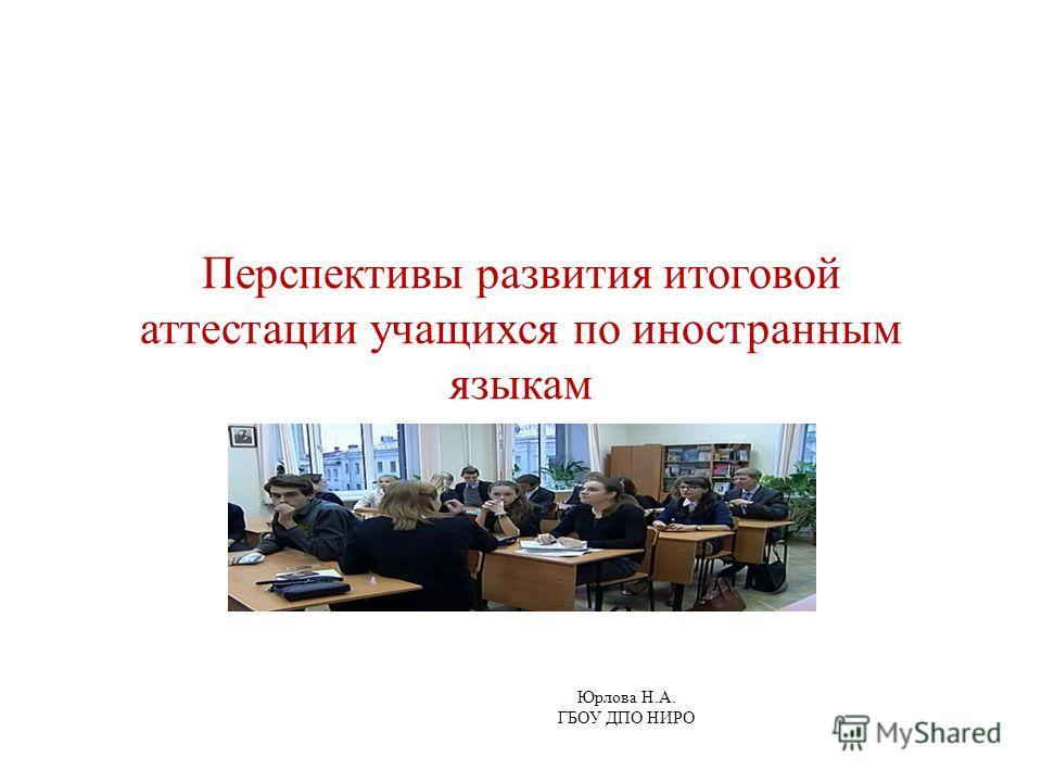 Перспективы развития итоговой аттестации учащихся по иностранным языкам Юрлова Н.А. ГБОУ ДПО НИРО
