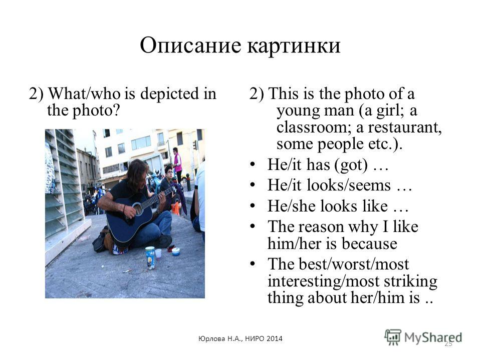 Описание картинки 2) What/who is depicted in the photo? 2) This is the photo of a young man (a girl; a classroom; a restaurant, some people etc.). He/it has (got) … He/it looks/seems … He/she looks like … The reason why I like him/her is because The
