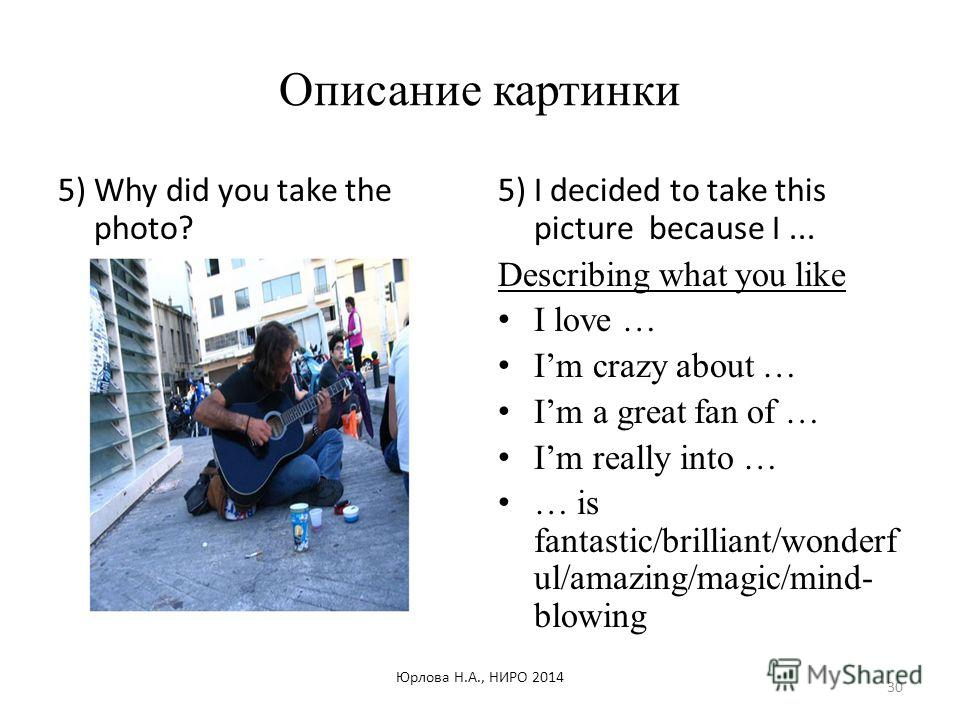 Описание картинки 5) Why did you take the photo? 5) I decided to take this picture because I... Describing what you like I love … Im crazy about … Im a great fan of … Im really into … … is fantastic/brilliant/wonderf ul/amazing/magic/mind- blowing Юр