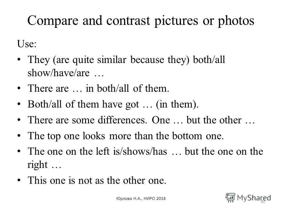 Compare and contrast pictures or photos Use: They (are quite similar because they) both/all show/have/are … There are … in both/all of them. Both/all of them have got … (in them). There are some differences. One … but the other … The top one looks mo