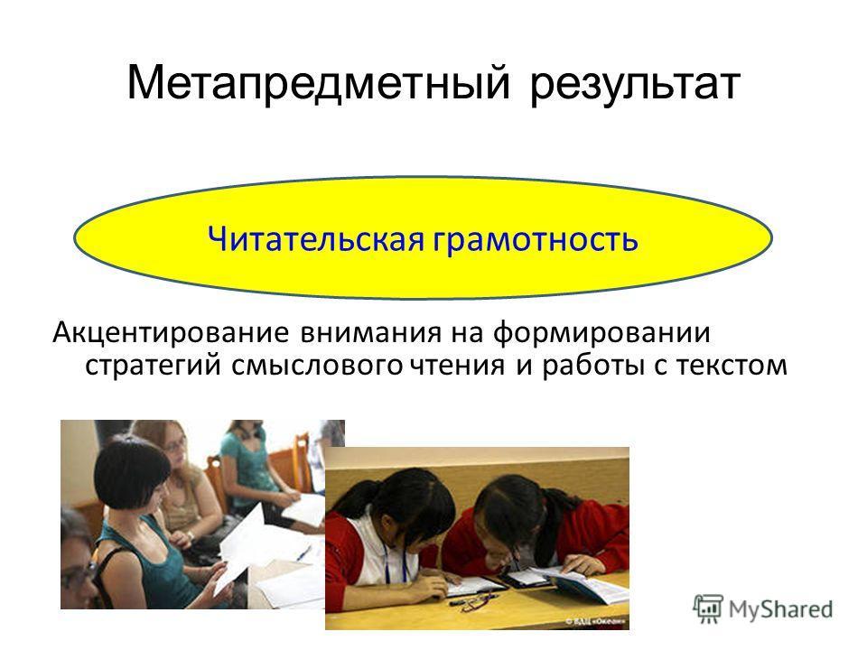 Метапредметный результат Акцентирование внимания на формировании стратегий смыслового чтения и работы с текстом Читательская грамотность