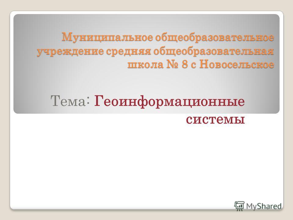 Муниципальное общеобразовательное учреждение средняя общеобразовательная школа 8 с Новосельское Тема: Геоинформационные системы